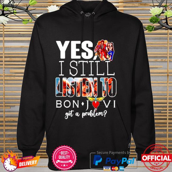 Yes I still listen to Bon Jovi got a problem hoodie