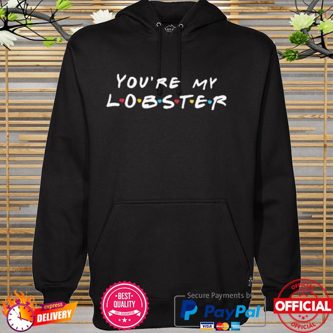 You Are My Lobster Letter Shirt hoodie